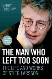 The Man Who Left Too Soon - The Biography of Stieg Larsson ebook by Barry Forshaw