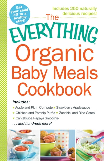 The Everything Organic Baby Meals Cookbook - Includes Apple and Plum Compote, Strawberry Applesauce, Chicken and Parsnip Puree, Zucchini and Rice Cereal, Cantaloupe Papaya Smoothie...and Hundreds More! ebook by Adams Media