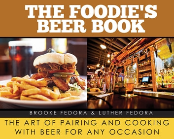 The Foodie's Beer Book - The Art of Pairing and Cooking with Beer for Any Occasion ebook by Brooke Fedora,Luther Fedora