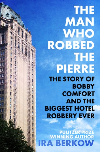The Man Who Robbed the Pierre - The Story of Bobby Comfort and the Biggest Hotel Robbery Ever ebook by Ira Berkow