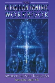 The Pleiadian Tantric Workbook: Awakening Your Divine Ba - Awakening Your Divine Ba ebook by Amorah Quan Yin