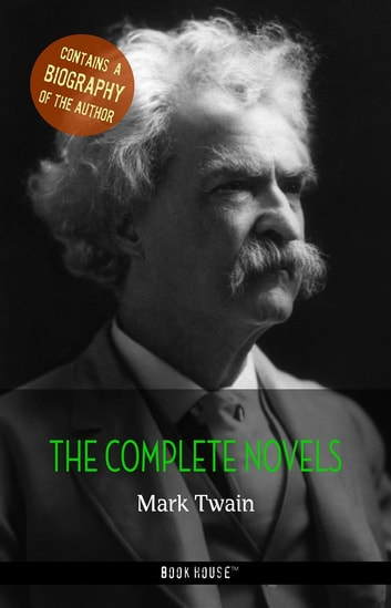 Mark Twain: The Complete Novels + A Biography of the Author ebook by Mark Twain