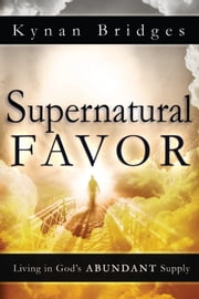 Supernatural Favor - Living in God's Abundant Supply ebook by Kynan Bridges