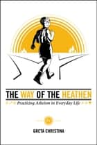 The Way of the Heathen: Practicing Atheism in Everyday Life ebook by Greta Christina