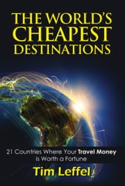 THE WORLD'S CHEAPEST DESTINATIONS: 21 Countries Where Your Money is Worth a Fortune - FOURTH EDITION ebook by Tim Leffel