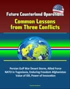 Future Counterland Operations: Common Lessons from Three Conflicts - Persian Gulf War Desert Storm, Allied Force NATO in Yugoslavia, Enduring Freedom Afghanistan, Value of ISR, Power of Innovation ebook by Progressive Management