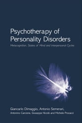 Psychotherapy of Personality Disorders - Metacognition, States of Mind and Interpersonal Cycles ebook by Giancarlo Dimaggio,Antonio Semerari,Antonino Carcione,Giuseppe Nicolò,Michele Procacci