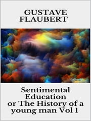 Sentimental Education, or The History of a young man Vol 1 ebook by Gustave Flaubert