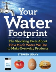 Your Water Footprint: The Shocking Facts About How Much Water We Use to Make Everyday Products ebook by Leahy, Stephen