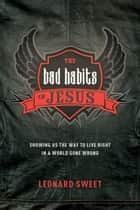 The Bad Habits of Jesus ebook by Leonard Sweet