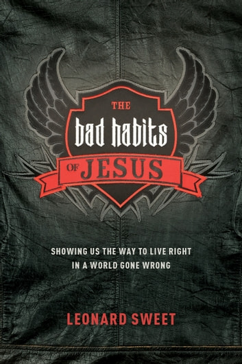 The Bad Habits of Jesus - Showing Us the Way to Live Right in a World Gone Wrong ebook by Leonard Sweet