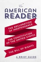 The American Reader - A Brief Guide to the Declaration of Independence, the Constitution of the United States, and the Bill of Rights ebook by Worth Books