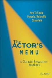 The Actor's Menu: A Character Preparation Handbook ebook by Howey, Bill