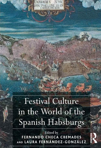 Festival Culture in the World of the Spanish Habsburgs ebook by Fernando Checa Cremades,Laura Fernández–González