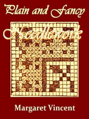 Needlework - Encyclopedia of Needlework, & Plain and Fancy Needlework ebook by Therese De Dillmont,Margaret Vincent