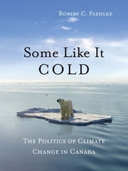 Some Like It Cold - The Politics of Climate Change in Canada ebook by Robert C. Paehlke