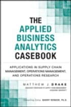 The Applied Business Analytics Casebook - Applications in Supply Chain Management, Operations Management, and Operations Research ebook by Matthew Drake