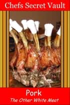 Pork: The Other White Meat ebook by Chefs Secret Vault