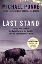 Last Stand: George Bird Grinnell, the Battle to Save the Buffalo, and the Birth of the New West ebook by Michael Punke