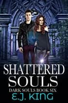 Shattered Souls - Dark Souls, #6 ebook by E.J. King