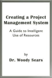Creating a Project Management System: A Guide to Intelligent Use of Resources ebook by Woodrow Sears