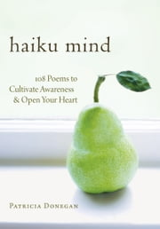 Haiku Mind - 108 Poems to Cultivate Awareness and Open Your Heart ebook by Patricia Donegan
