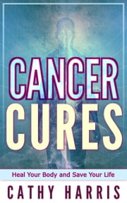 Cancer Cures: Heal Your Body and Save Your Life ebook by Cathy Harris