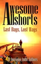 Awesome Allshorts: Last Days, Lost Ways ebook by Tahlia Newland, 20 Other Awesome Indies Approved Authors