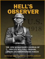 Hell's Observer - The Epic World War 1 Journal of Private William J. Graham, American Expeditionary Forces ebook by William J. Graham,Bruce A. Jarvis,C. Stephen Badgley