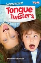 Communicate! Tongue Twisters ebook by Dona Herweck Rice