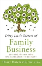 Dirty Little Secrets of Family Business (3rd Edition) - Ensuring Success from One Generation to the Next ebook by Henry Hutcheson