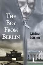 The Boy From Berlin ebook by Michael Parker