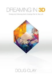 Dreaming in 3D: Finding and Following God's Amazing Plan for Your Life ebook by Doug Clay