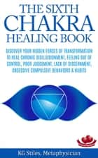 The Sixth Chakra Healing Book - Discover Your Hidden Forces of Transformation To Heal Chronic Disillusionment, Feeling Out of Control, Poor Judgement, Lack of Discernment Obsessive Compulsive Behavior - Chakra Healing ebook by KG STILES