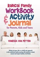 Radical Family Workbook and Activity Journal for Parents, Kids and Teens - Written by Teens, This Is a Totally New Approach to the Traditional Family Meeting with Activities to Bond, Connect and Inspire Families of All Kinds. ebook by Vanessa Van Petten
