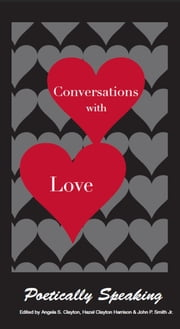 Conversations with Love - Poetically Speaking ebook by Angela S. Clayton,Hazel Clayton Harrison,John P. Smith Jr.