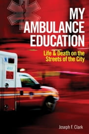 My Ambulance Education: Life and Death on the Streets of the City ebook by Clark, Joseph