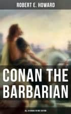 Conan The Barbarian - All 20 Books in One Edition - Pre-historic world of dark magic and savagery about the Cimmerian Barbarian, Thief, Pirate and Eventual King of Aquilonia During the pre-Ice Age, Hyborian Age, Featuring a Poem and an Essay ebook by Robert E. Howard