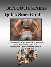 Tattoo Business Quick Start Guide - A Comprehensive Tattoo Handbook on Starting a Tattoo Business with Tattoo Ideas, Tattoo Designs, Tattoo Culture and Tattoo Art ebook by Steve Colburne