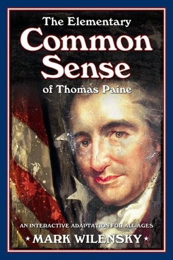 The Elementary Common Sense of Thomas Paine - An Interactive Adaptation for All Ages eBook by Mark Wilensky