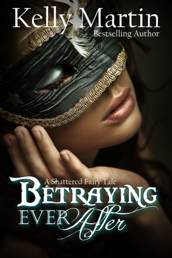 Betraying Ever After: A Shattered Fairy Tale ebook by Kelly Martin