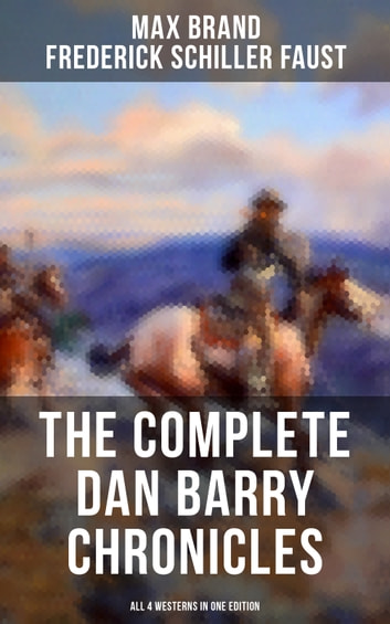 The Complete Dan Barry Chronicles (All 4 Westerns in One Edition) - The Adventures of the Ultimate Wild West Hero: The Untamed, The Night Horseman, The Seventh Man & Dan Barry's Daughter ebook by Max Brand,Frederick Schiller Faust