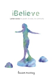 iBelieve: Lenten Words for Growth, for Story, for Community ebook by Lawson W. Murray