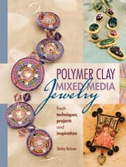 Polymer Clay Mixed Media Jewelry - Fresh Techniques, Projects and Inspiration ebook by Shirley Rufener