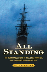 All Standing - The Remarkable Story of the Jeanie Johnston, The Legendary Irish Famine Ship ebook by Kathryn Miles