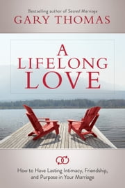 A Lifelong Love - How to Have Lasting Intimacy, Friendship, and Purpose in Your Marriage ebook by Gary Thomas