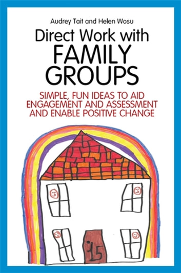 Direct Work with Family Groups - Simple, Fun Ideas to Aid Engagement and Assessment and Enable Positive Change ebook by Audrey Tait,Helen Wosu