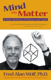 Mind into Matter: A New Alchemy of Science and Spirit ebook by Wolf, Fred Alan