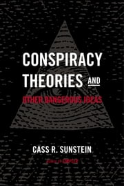 Conspiracy Theories and Other Dangerous Ideas ebook by Cass R. Sunstein