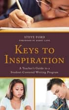 Keys to Inspiration - A Teacher's Guide to a Student-Centered Writing Program ebook by Steve Ford